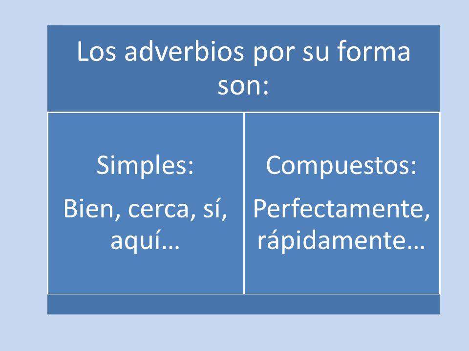 Los adverbios por su forma son: Simples: Bien, cerca, sí, aquí… Compuestos: Perfectamente, rápidamente…