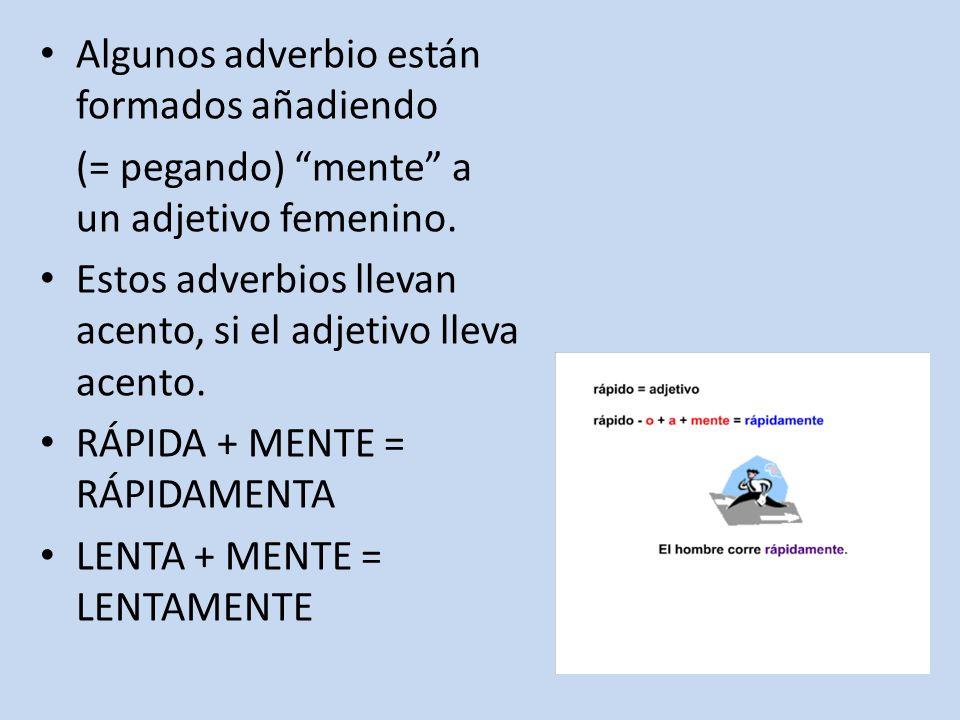 Algunos adverbio están formados añadiendo (= pegando) mente a un adjetivo femenino. Estos adverbios llevan acento, si el adjetivo lleva acento. RÁPIDA