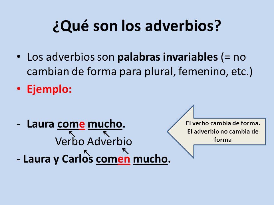 Algunos adverbios pueden tener forma diminutiva o aumentativa, pero no cambian de forma para singular, plural, femenino o masculino.