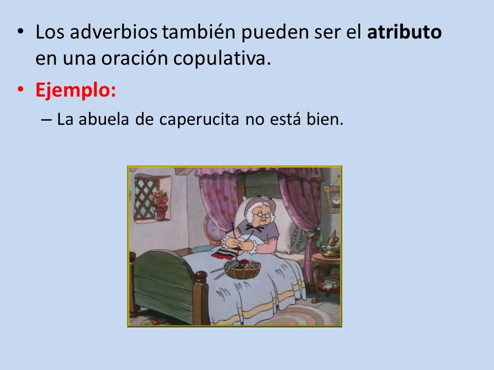 Los adverbios también pueden ser el atributo en una oración copulativa. Ejemplo: – La abuela de caperucita no está bien.