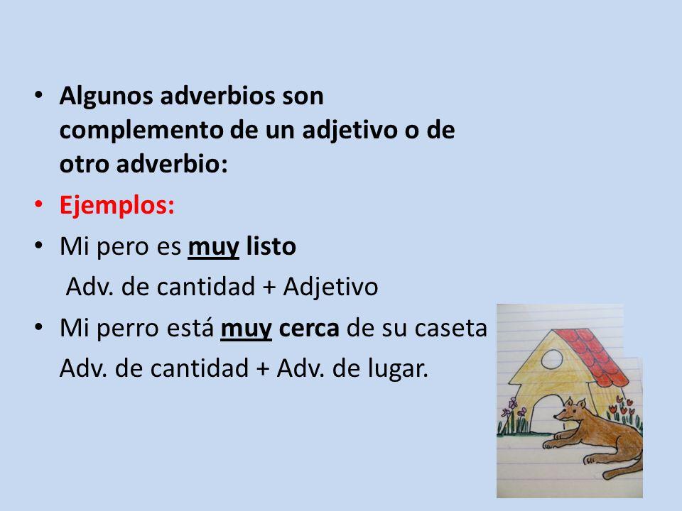 Algunos adverbios son complemento de un adjetivo o de otro adverbio: Ejemplos: Mi pero es muy listo Adv. de cantidad + Adjetivo Mi perro está muy cerc