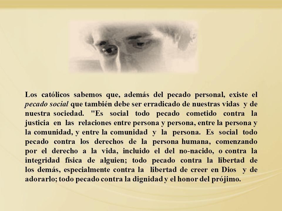 Los católicos sabemos que, además del pecado personal, existe el pecado social que también debe ser erradicado de nuestras vidas y de nuestra sociedad