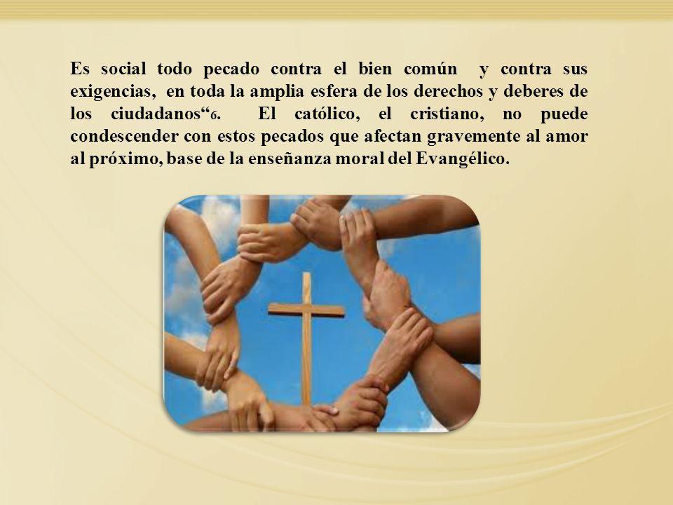 Es social todo pecado contra el bien común y contra sus exigencias, en toda la amplia esfera de los derechos y deberes de los ciudadanos 6. El católic