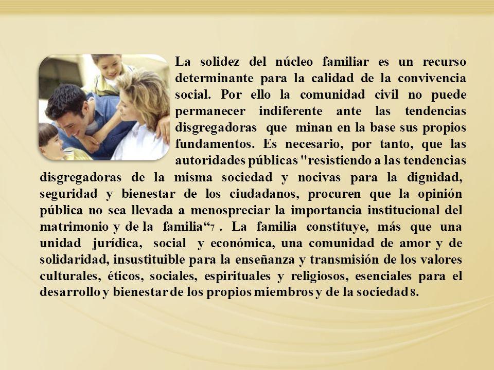 La solidez del núcleo familiar es un recurso determinante para la calidad de la convivencia social. Por ello la comunidad civil no puede permanecer in