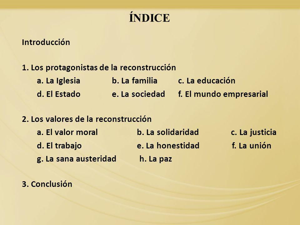 ÍNDICE Introducción 1. Los protagonistas de la reconstrucción a. La Iglesia b. La familia c. La educación d. El Estado e. La sociedad f. El mundo empr