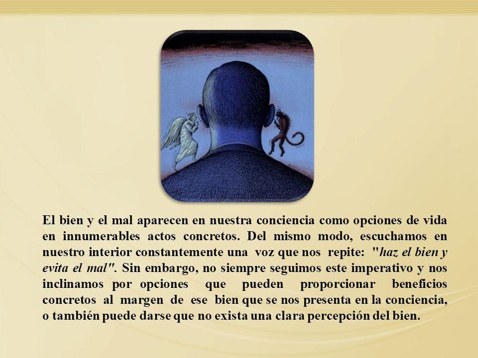 El bien y el mal aparecen en nuestra conciencia como opciones de vida en innumerables actos concretos. Del mismo modo, escuchamos en nuestro interior