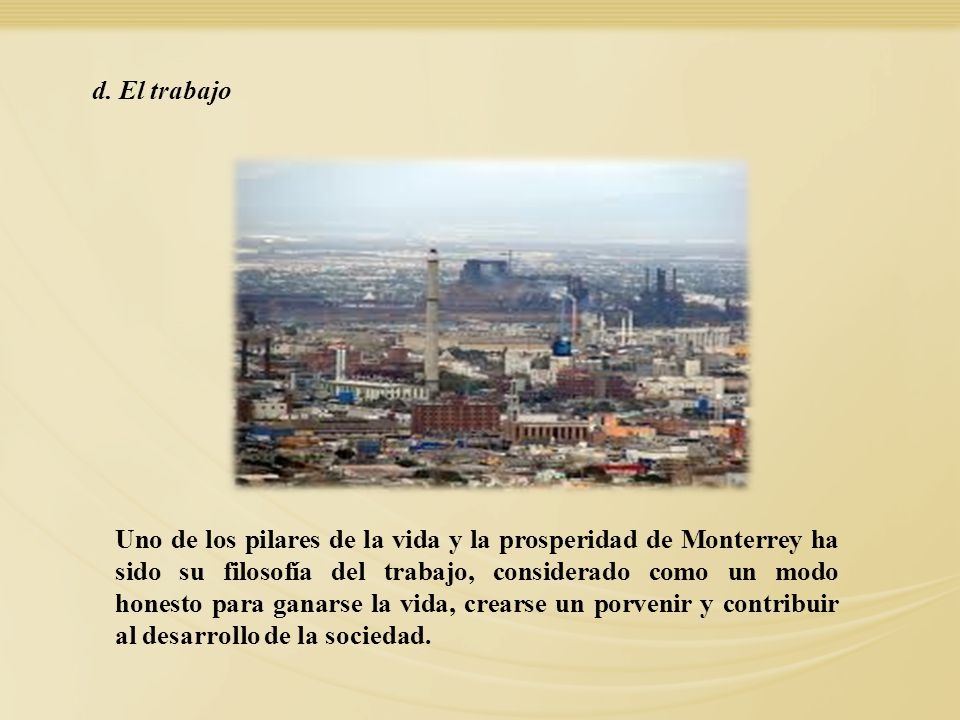 Uno de los pilares de la vida y la prosperidad de Monterrey ha sido su filosofía del trabajo, considerado como un modo honesto para ganarse la vida, c