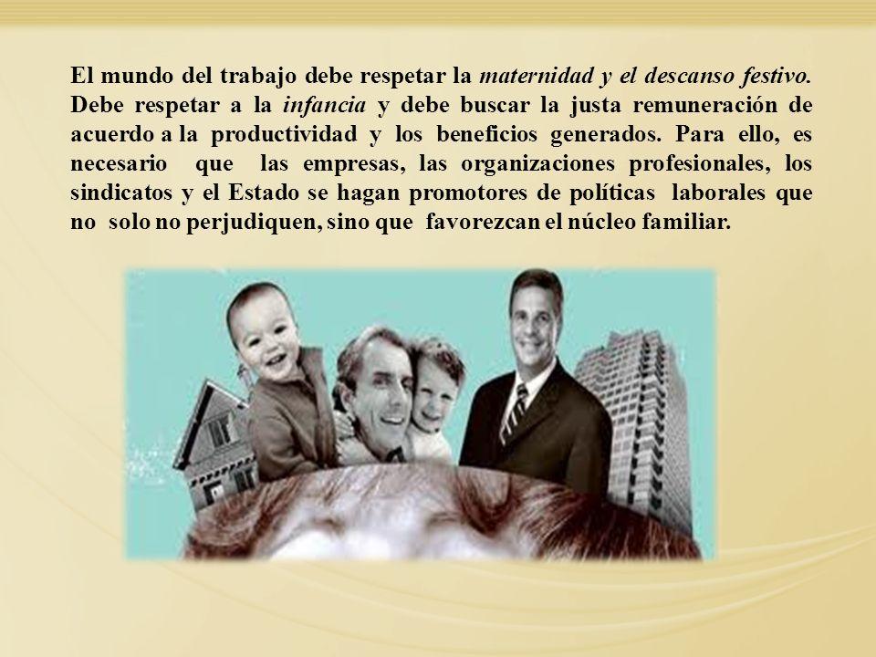 El mundo del trabajo debe respetar la maternidad y el descanso festivo. Debe respetar a la infancia y debe buscar la justa remuneración de acuerdo a l