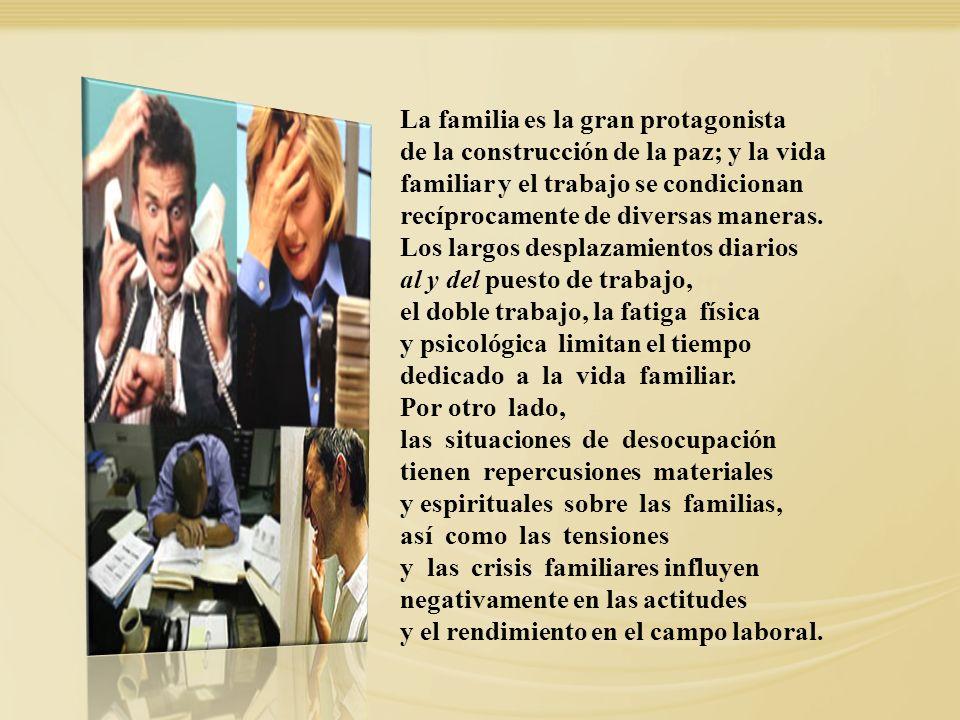 La familia es la gran protagonista de la construcción de la paz; y la vida familiar y el trabajo se condicionan recíprocamente de diversas maneras. Lo