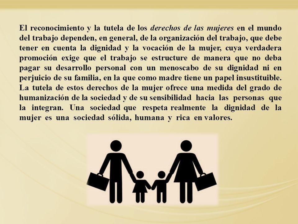 El reconocimiento y la tutela de los derechos de las mujeres en el mundo del trabajo dependen, en general, de la organización del trabajo, que debe te