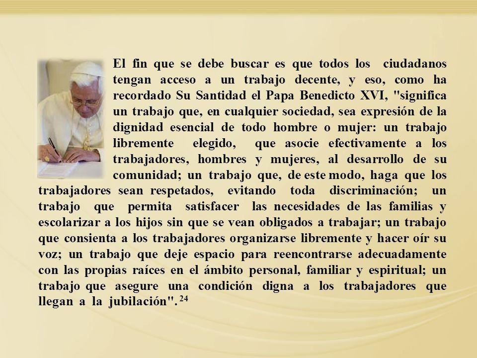 El fin que se debe buscar es que todos los ciudadanos tengan acceso a un trabajo decente, y eso, como ha recordado Su Santidad el Papa Benedicto XVI,