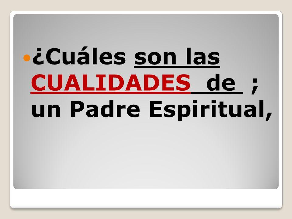¿Cuáles son las CUALIDADES de ; un Padre Espiritual,