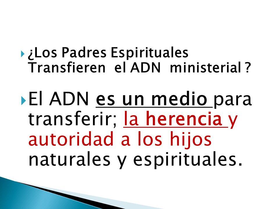 ¿Los Padres Espirituales Transfieren el ADN ministerial ? El ADN es un medio para transferir; la herencia y autoridad a los hijos naturales y espiritu