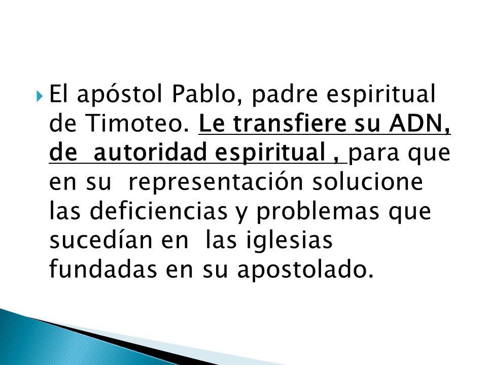 El apóstol Pablo, padre espiritual de Timoteo. Le transfiere su ADN, de autoridad espiritual, para que en su representación solucione las deficiencias