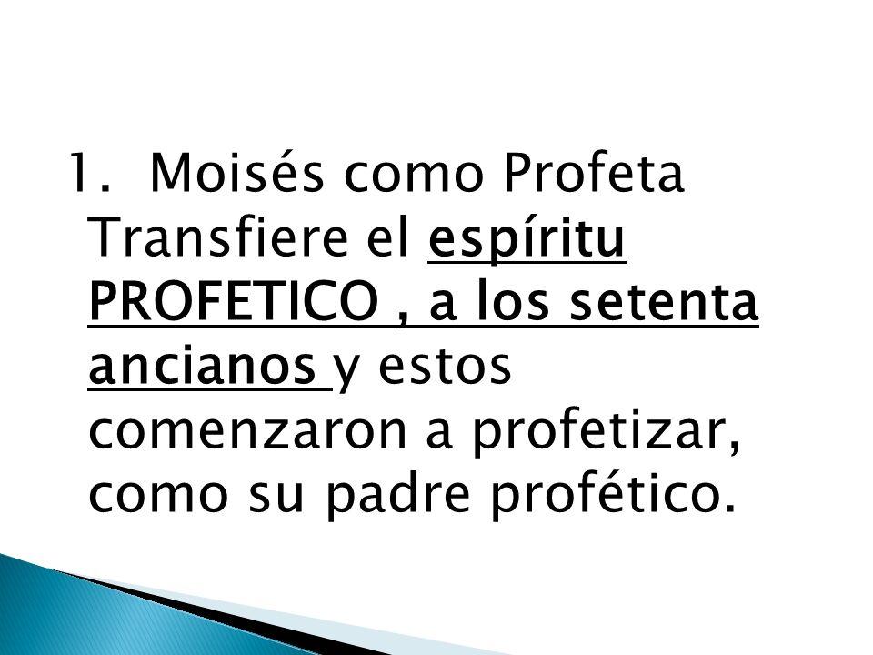 1. Moisés como Profeta Transfiere el espíritu PROFETICO, a los setenta ancianos y estos comenzaron a profetizar, como su padre profético.