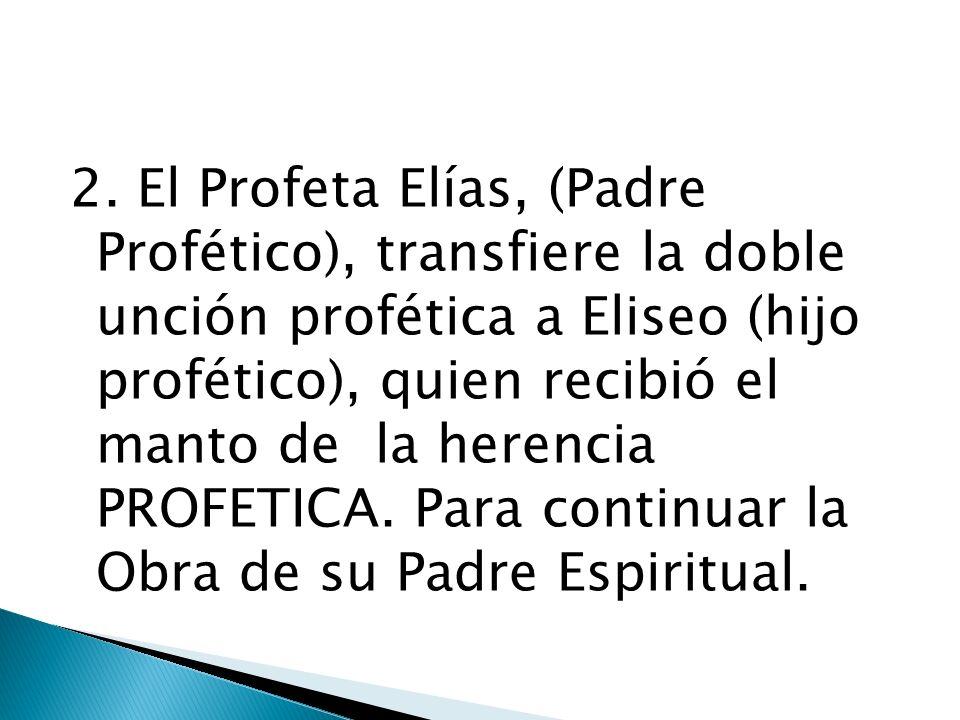 2. El Profeta Elías, (Padre Profético), transfiere la doble unción profética a Eliseo (hijo profético), quien recibió el manto de la herencia PROFETIC
