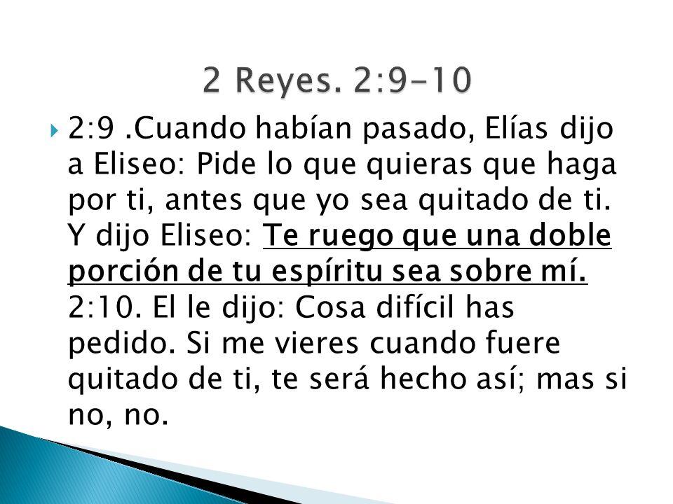 2:9.Cuando habían pasado, Elías dijo a Eliseo: Pide lo que quieras que haga por ti, antes que yo sea quitado de ti. Y dijo Eliseo: Te ruego que una do