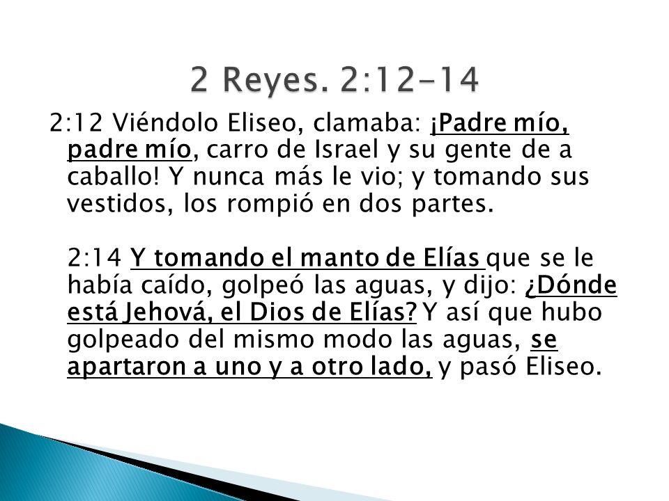 2:12 Viéndolo Eliseo, clamaba: ¡Padre mío, padre mío, carro de Israel y su gente de a caballo! Y nunca más le vio; y tomando sus vestidos, los rompió
