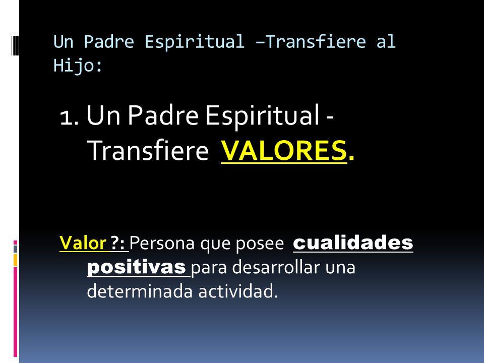 Un Padre Espiritual –Transfiere al Hijo: 1. Un Padre Espiritual - Transfiere VALORES. Valor ?: Persona que posee cualidades positivas para desarrollar