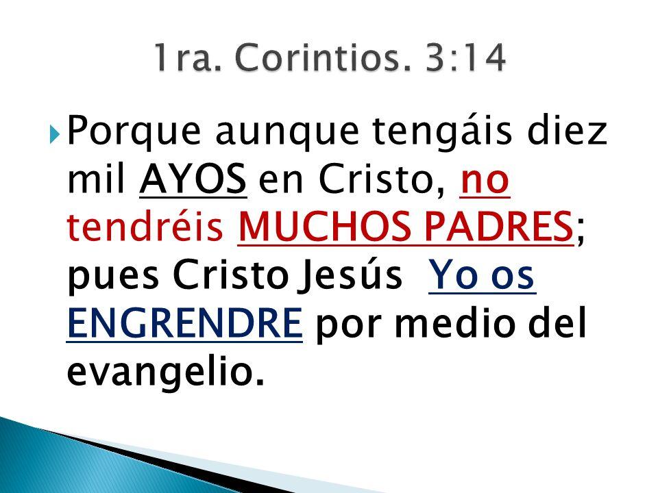 Porque aunque tengáis diez mil AYOS en Cristo, no tendréis MUCHOS PADRES; pues Cristo Jesús Yo os ENGRENDRE por medio del evangelio.