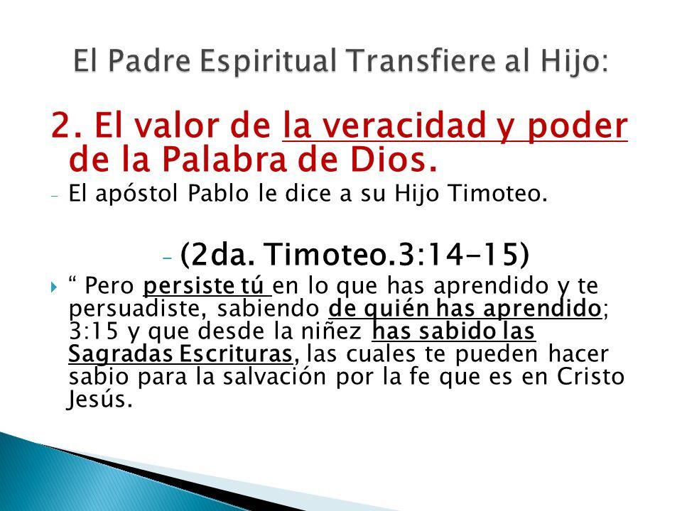 2. El valor de la veracidad y poder de la Palabra de Dios. - El apóstol Pablo le dice a su Hijo Timoteo. - (2da. Timoteo.3:14-15) Pero persiste tú en