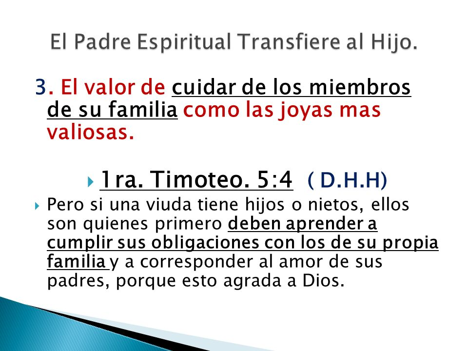 3. El valor de cuidar de los miembros de su familia como las joyas mas valiosas. 1ra. Timoteo. 5:4 ( D.H.H) Pero si una viuda tiene hijos o nietos, el