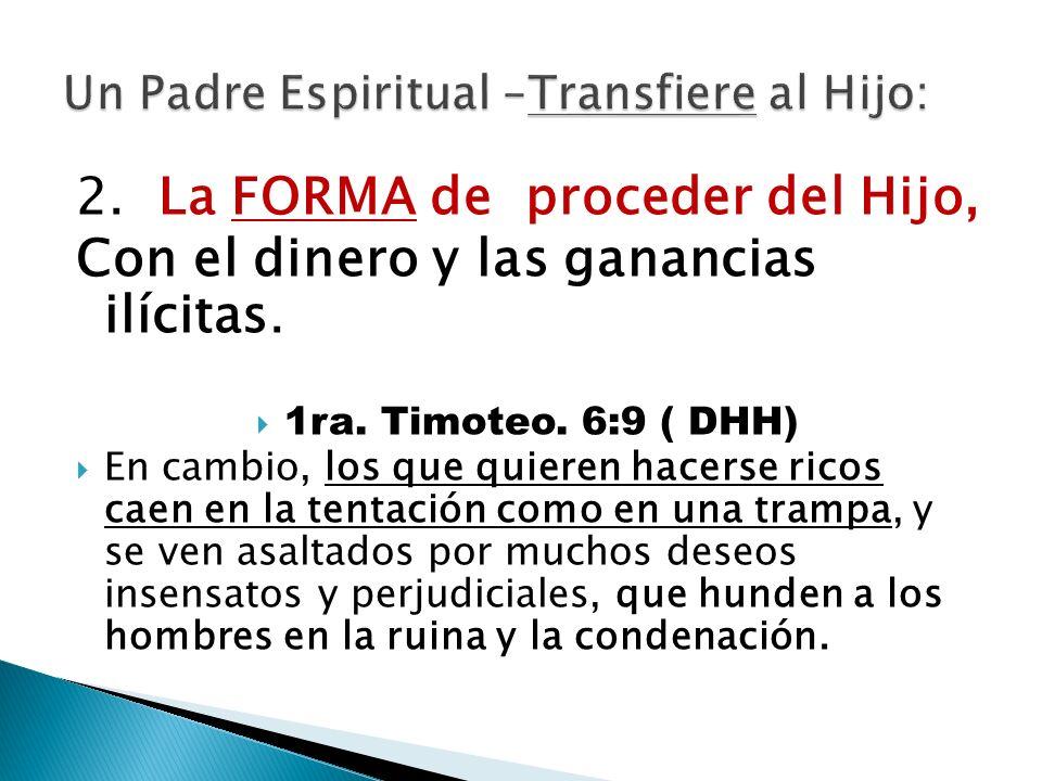 2. La FORMA de proceder del Hijo, Con el dinero y las ganancias ilícitas. 1ra. Timoteo. 6:9 ( DHH) En cambio, los que quieren hacerse ricos caen en la