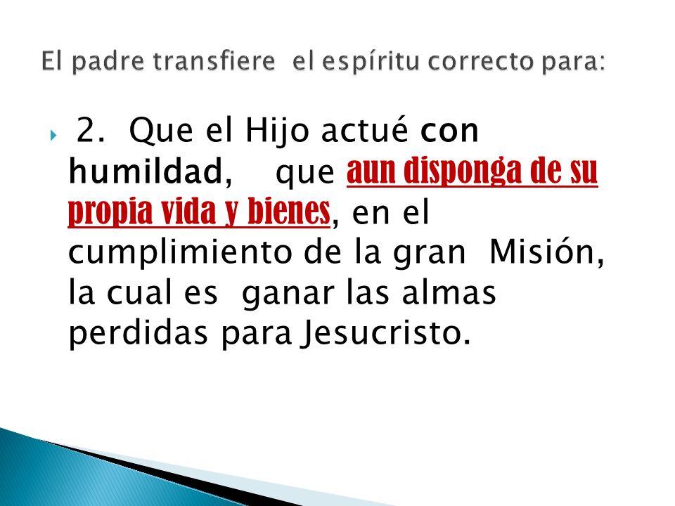 2. Que el Hijo actué con humildad, que aun disponga de su propia vida y bienes, en el cumplimiento de la gran Misión, la cual es ganar las almas perdi