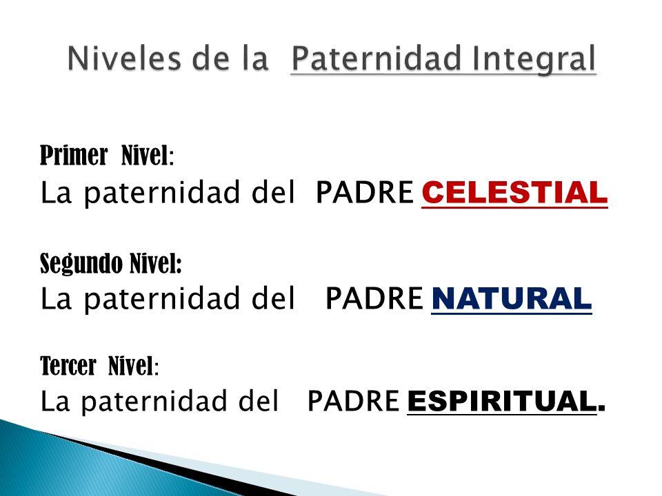 Primer Nivel : La paternidad del PADRE CELESTIAL Segundo Nivel: La paternidad del PADRE NATURAL Tercer Nivel : La paternidad del PADRE ESPIRITUAL.