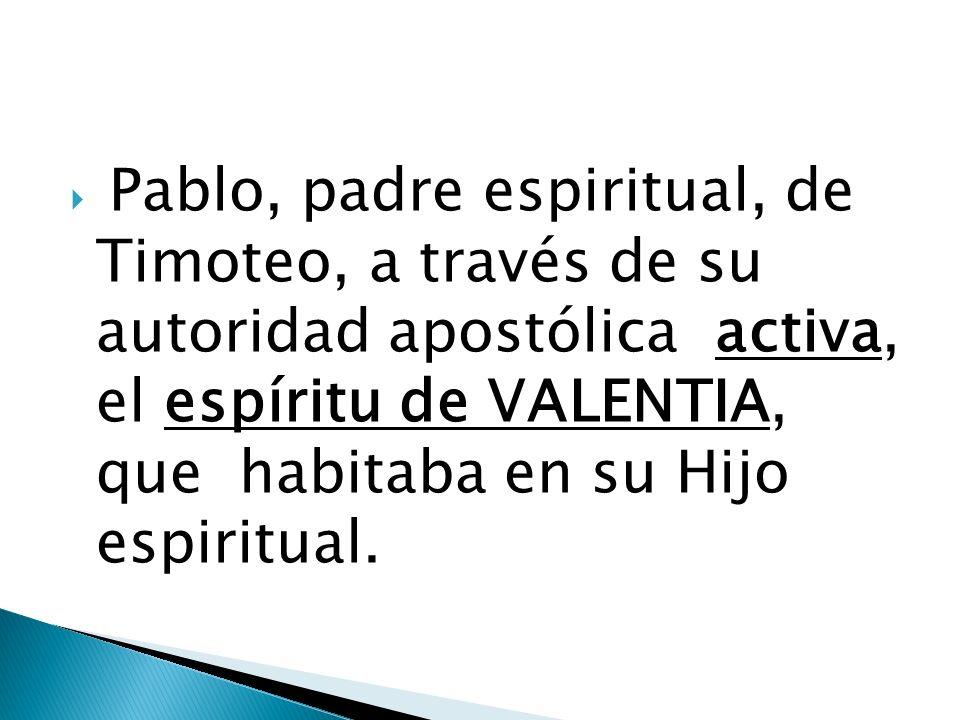 Pablo, padre espiritual, de Timoteo, a través de su autoridad apostólica activa, el espíritu de VALENTIA, que habitaba en su Hijo espiritual.
