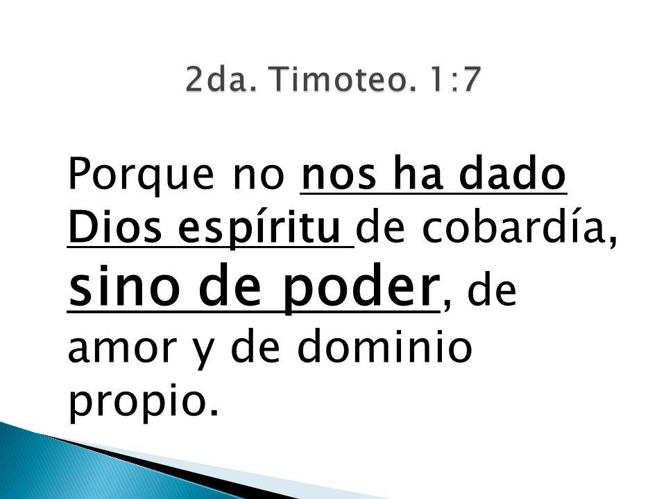 Porque no nos ha dado Dios espíritu de cobardía, sino de poder, de amor y de dominio propio.