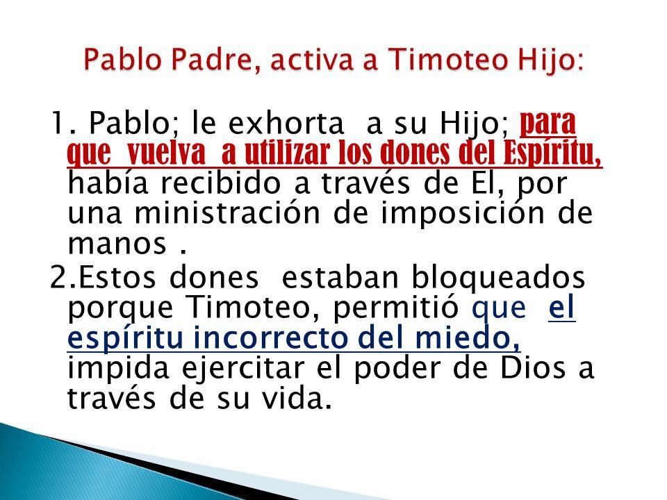 1. Pablo; le exhorta a su Hijo; para que vuelva a utilizar los dones del Espíritu, había recibido a través de El, por una ministración de imposición d