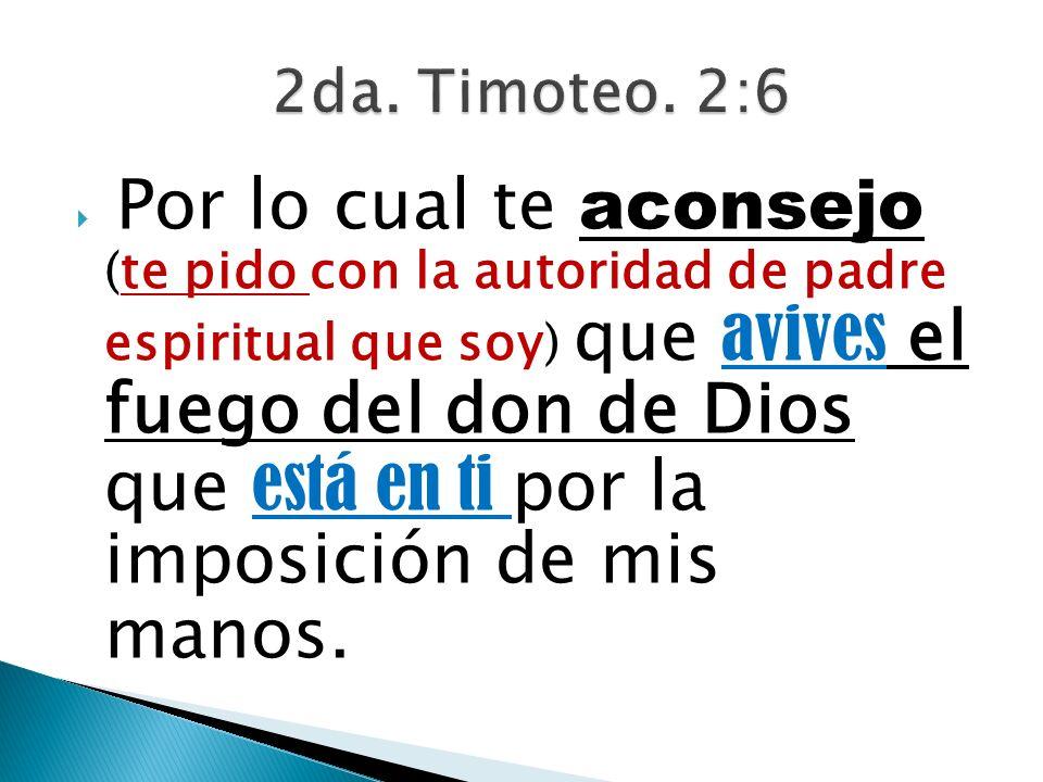 Por lo cual te aconsejo (te pido con la autoridad de padre espiritual que soy) que avives el fuego del don de Dios que está en ti por la imposición de
