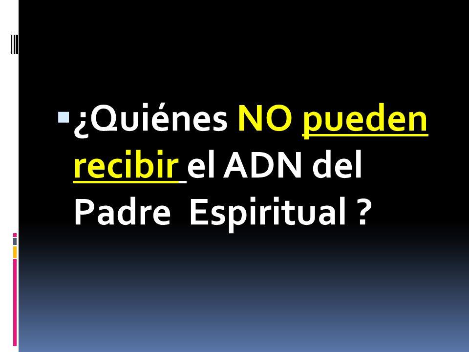 ¿Quiénes NO pueden recibir el ADN del Padre Espiritual ?