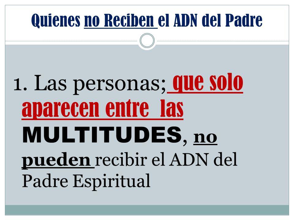 Quienes no Reciben el ADN del Padre 1. Las personas; que solo aparecen entre las MULTITUDES, no pueden recibir el ADN del Padre Espiritual
