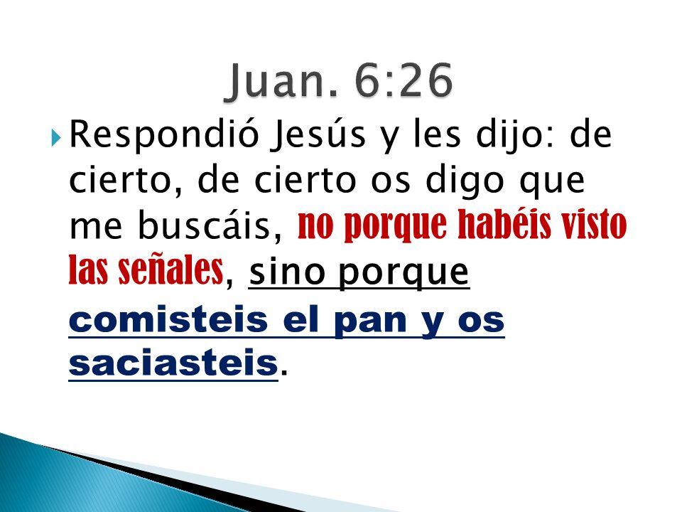 Respondió Jesús y les dijo: de cierto, de cierto os digo que me buscáis, no porque habéis visto las señales, sino porque comisteis el pan y os saciast