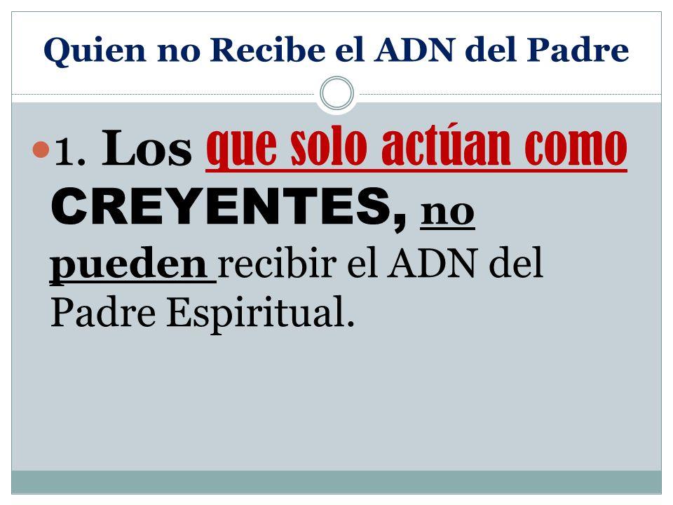 Quien no Recibe el ADN del Padre 1. Los que solo actúan como CREYENTES, no pueden recibir el ADN del Padre Espiritual.