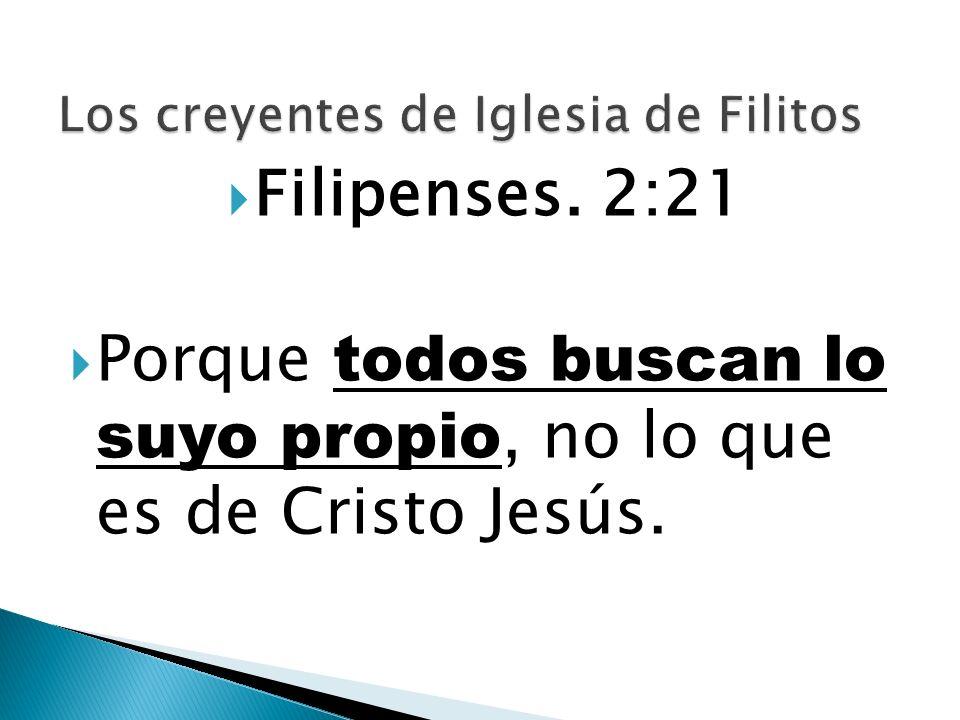 Filipenses. 2:21 Porque todos buscan lo suyo propio, no lo que es de Cristo Jesús.