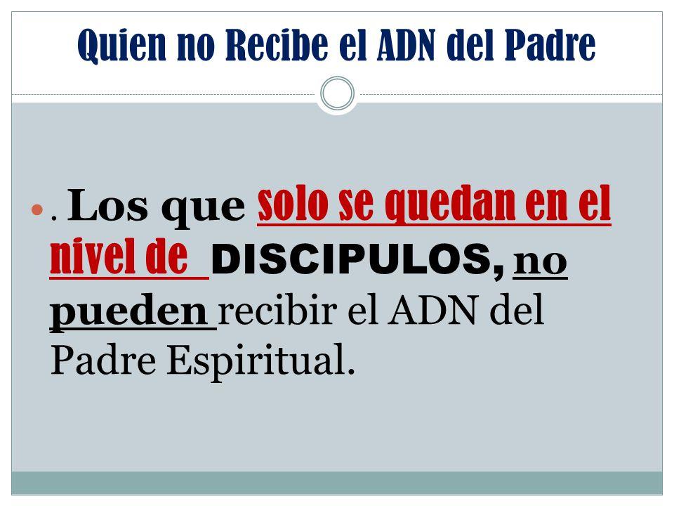 Quien no Recibe el ADN del Padre. Los que solo se quedan en el nivel de DISCIPULOS, no pueden recibir el ADN del Padre Espiritual.