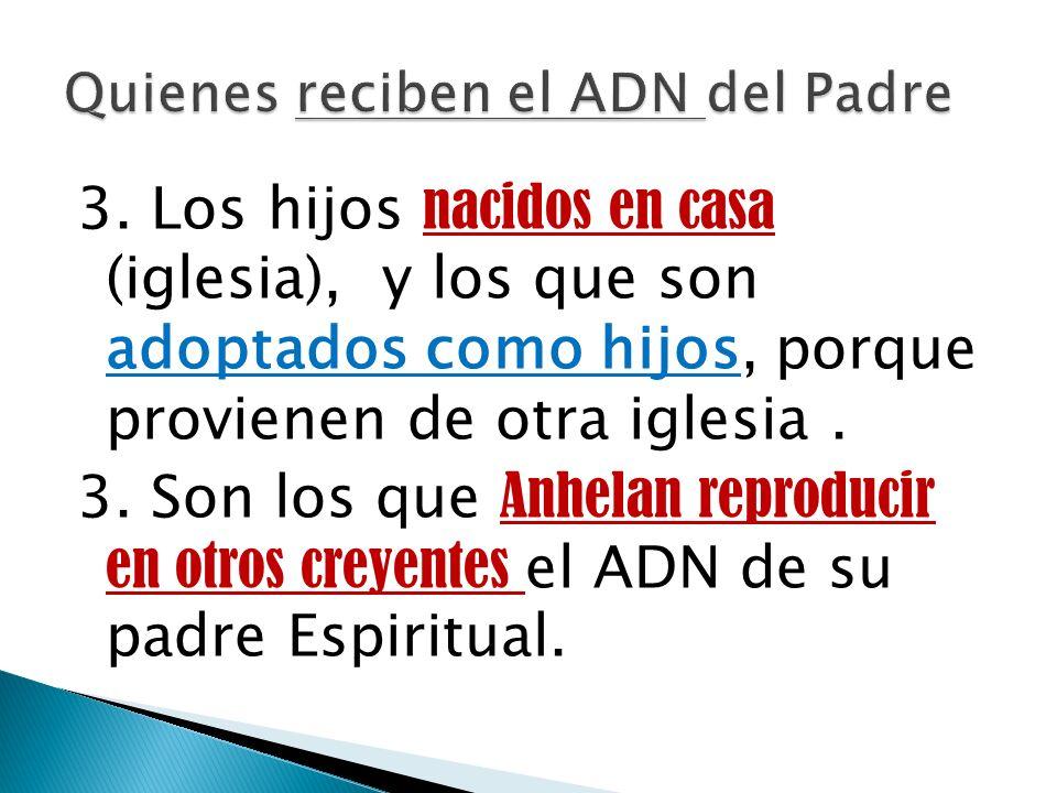 3. Los hijos nacidos en casa (iglesia), y los que son adoptados como hijos, porque provienen de otra iglesia. 3. Son los que Anhelan reproducir en otr
