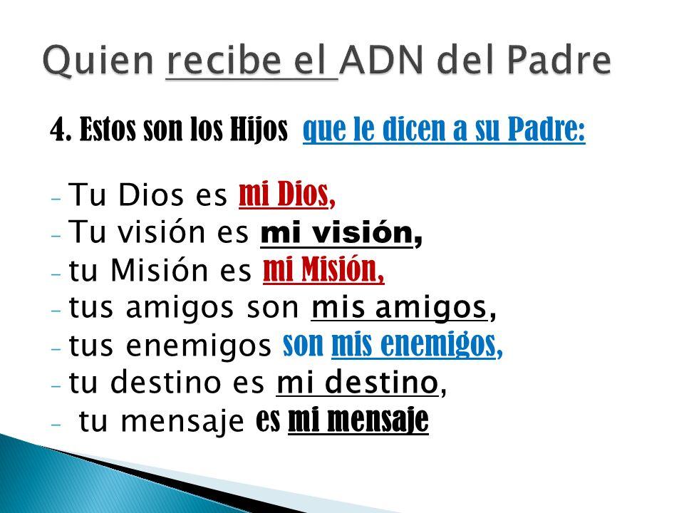 4. Estos son los Hijos que le dicen a su Padre: - Tu Dios es mi Dios, - Tu visión es mi visión, - tu Misión es mi Misión, - tus amigos son mis amigos,