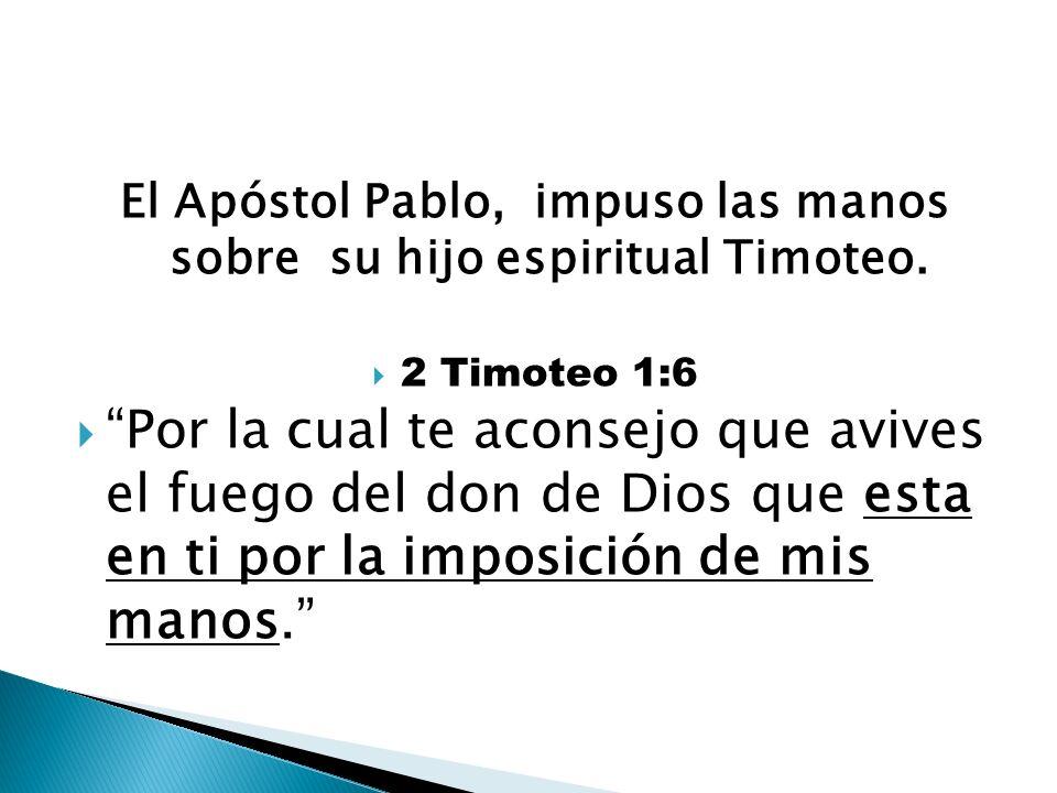 El Apóstol Pablo, impuso las manos sobre su hijo espiritual Timoteo. 2 Timoteo 1:6 Por la cual te aconsejo que avives el fuego del don de Dios que est