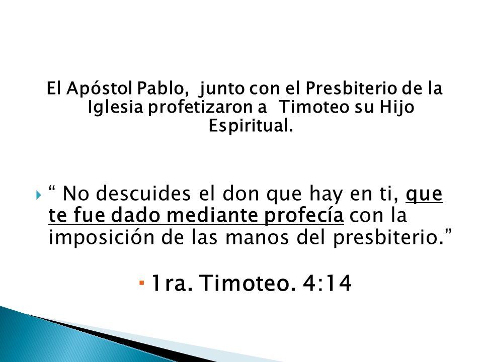 El Apóstol Pablo, junto con el Presbiterio de la Iglesia profetizaron a Timoteo su Hijo Espiritual. No descuides el don que hay en ti, que te fue dado