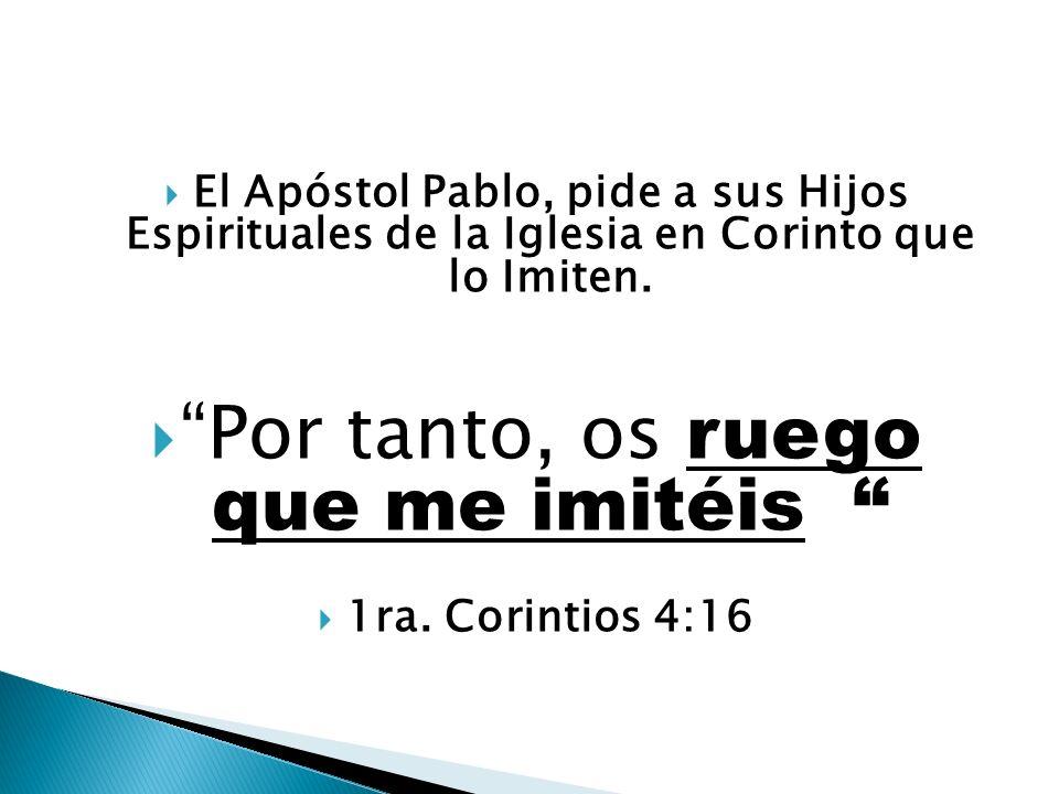 El Apóstol Pablo, pide a sus Hijos Espirituales de la Iglesia en Corinto que lo Imiten. Por tanto, os ruego que me imitéis 1ra. Corintios 4:16