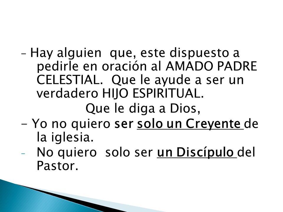 - Hay alguien que, este dispuesto a pedirle en oración al AMADO PADRE CELESTIAL. Que le ayude a ser un verdadero HIJO ESPIRITUAL. Que le diga a Dios,