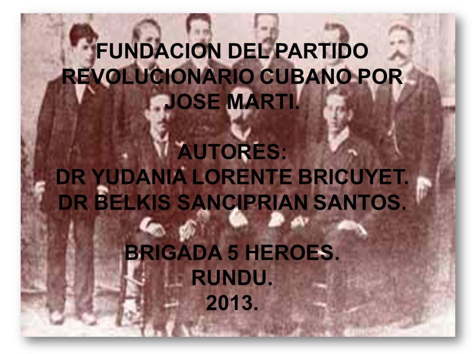 FUNDACION DEL PARTIDO REVOLUCIONARIO CUBANO POR JOSE MARTI. AUTORES: DR YUDANIA LORENTE BRICUYET. DR BELKIS SANCIPRIAN SANTOS. BRIGADA 5 HEROES. RUNDU
