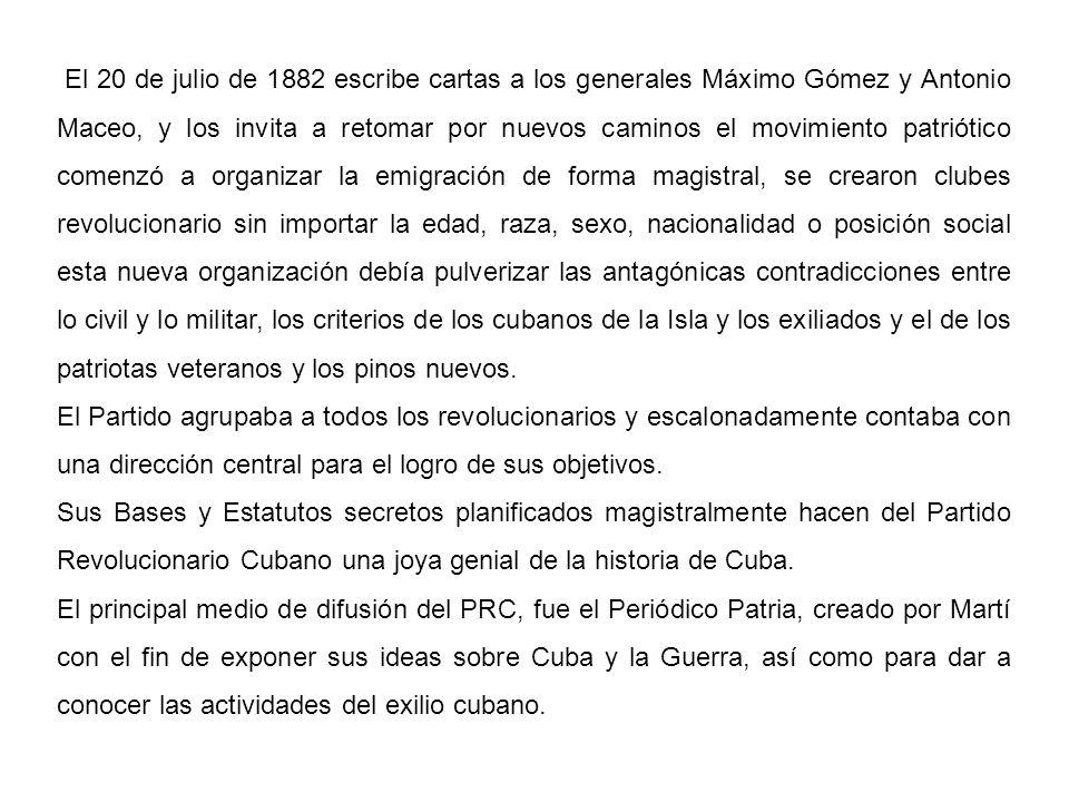 El 20 de julio de 1882 escribe cartas a los generales Máximo Gómez y Antonio Maceo, y los invita a retomar por nuevos caminos el movimiento patriótico comenzó a organizar la emigración de forma magistral, se crearon clubes revolucionario sin importar la edad, raza, sexo, nacionalidad o posición social esta nueva organización debía pulverizar las antagónicas contradicciones entre lo civil y lo militar, los criterios de los cubanos de la Isla y los exiliados y el de los patriotas veteranos y los pinos nuevos.