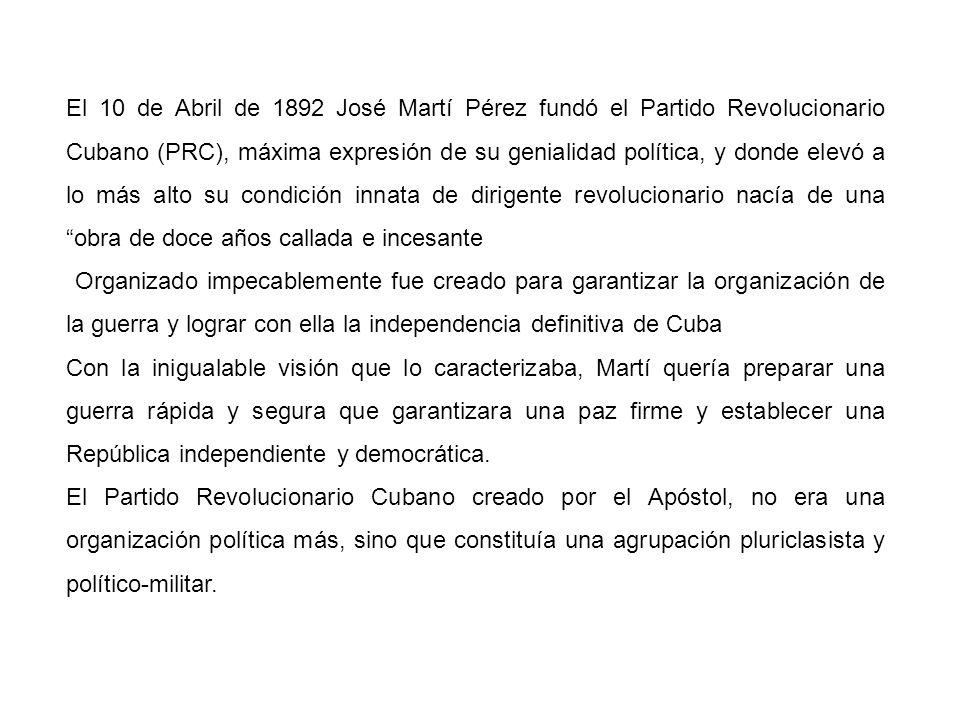 El 10 de Abril de 1892 José Martí Pérez fundó el Partido Revolucionario Cubano (PRC), máxima expresión de su genialidad política, y donde elevó a lo más alto su condición innata de dirigente revolucionario nacía de una obra de doce años callada e incesante Organizado impecablemente fue creado para garantizar la organización de la guerra y lograr con ella la independencia definitiva de Cuba Con la inigualable visión que lo caracterizaba, Martí quería preparar una guerra rápida y segura que garantizara una paz firme y establecer una República independiente y democrática.
