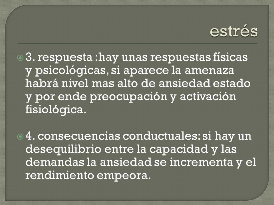 3. respuesta :hay unas respuestas físicas y psicológicas, si aparece la amenaza habrá nivel mas alto de ansiedad estado y por ende preocupación y acti