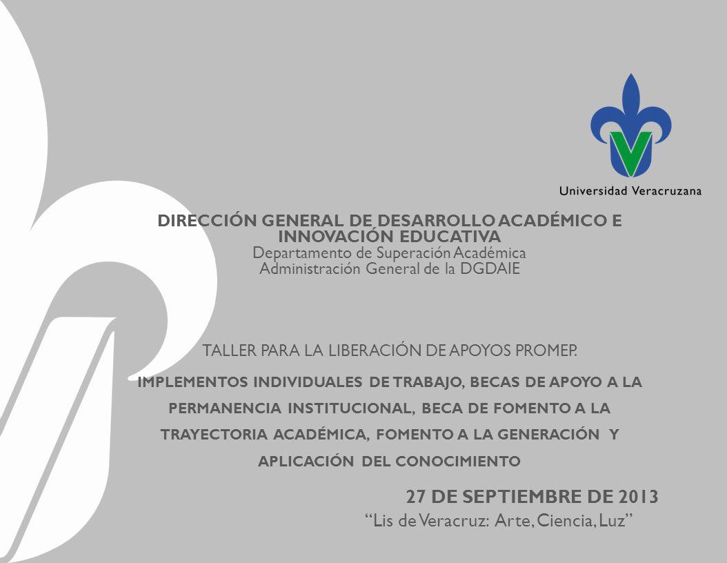 Lis de Veracruz: Arte, Ciencia, Luz DIRECCIÓN GENERAL DE DESARROLLO ACADÉMICO E INNOVACIÓN EDUCATIVA Departamento de Superación Académica Administración General de la DGDAIE TALLER PARA LA LIBERACIÓN DE APOYOS PROMEP.